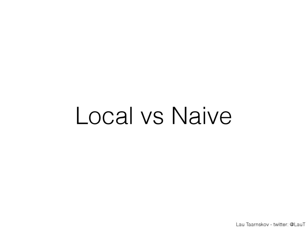 Lau Taarnskov - twitter: @LauT Local vs Naive