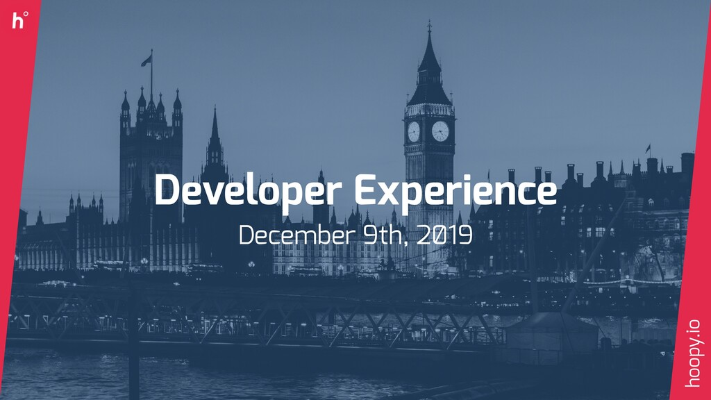 Developer Experience December 9th, 2̸19 hoopy.io