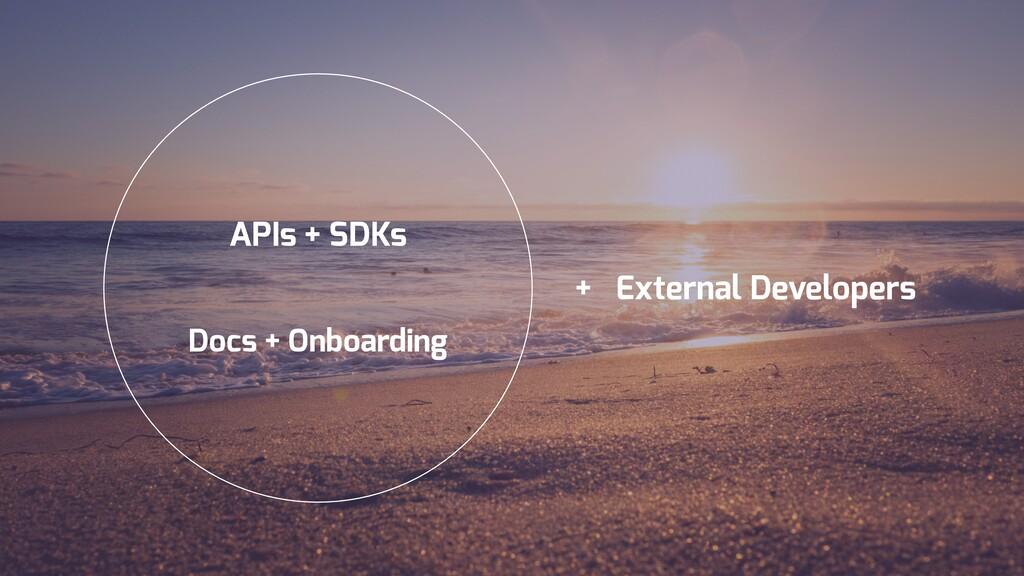 APIs + SDKs Docs + Onboarding + External Develo...