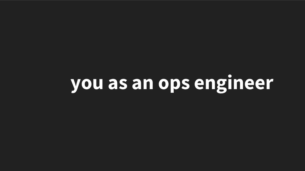 you as an ops engineer