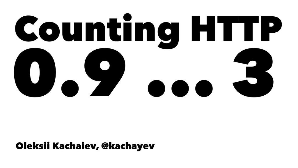 Counting HTTP 0.9 ... 3 Oleksii Kachaiev, @kach...