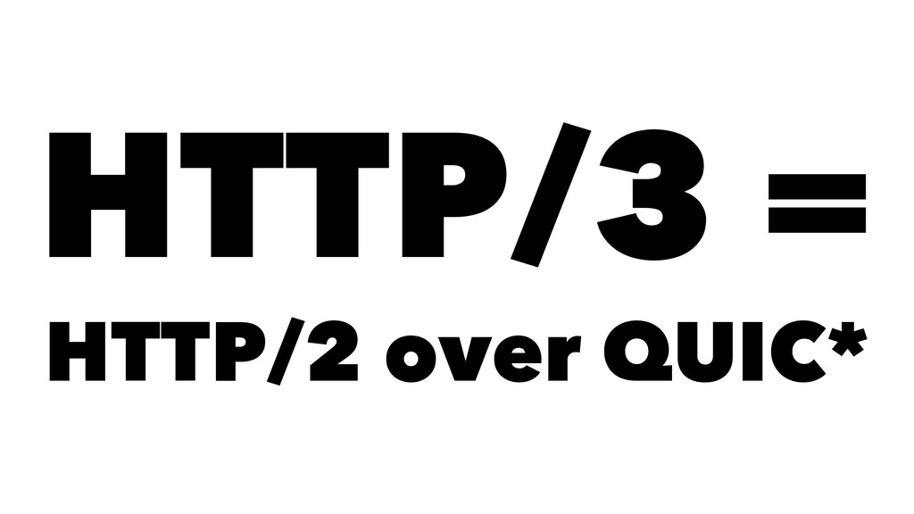 HTTP/3 = HTTP/2 over QUIC*