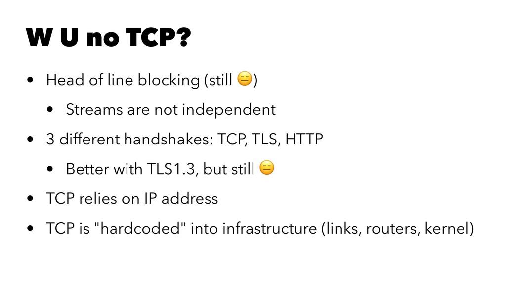 W U no TCP? • Head of line blocking (still ! ) ...