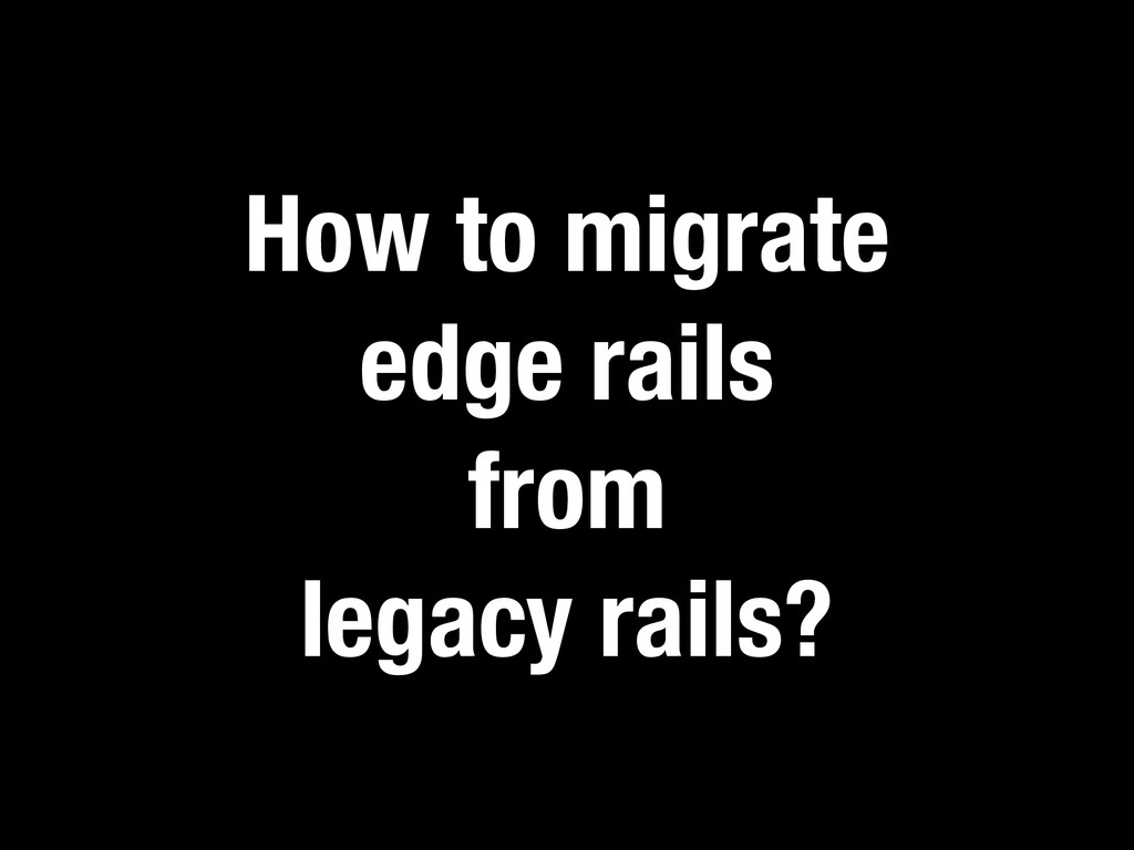 How to migrate edge rails from legacy rails?