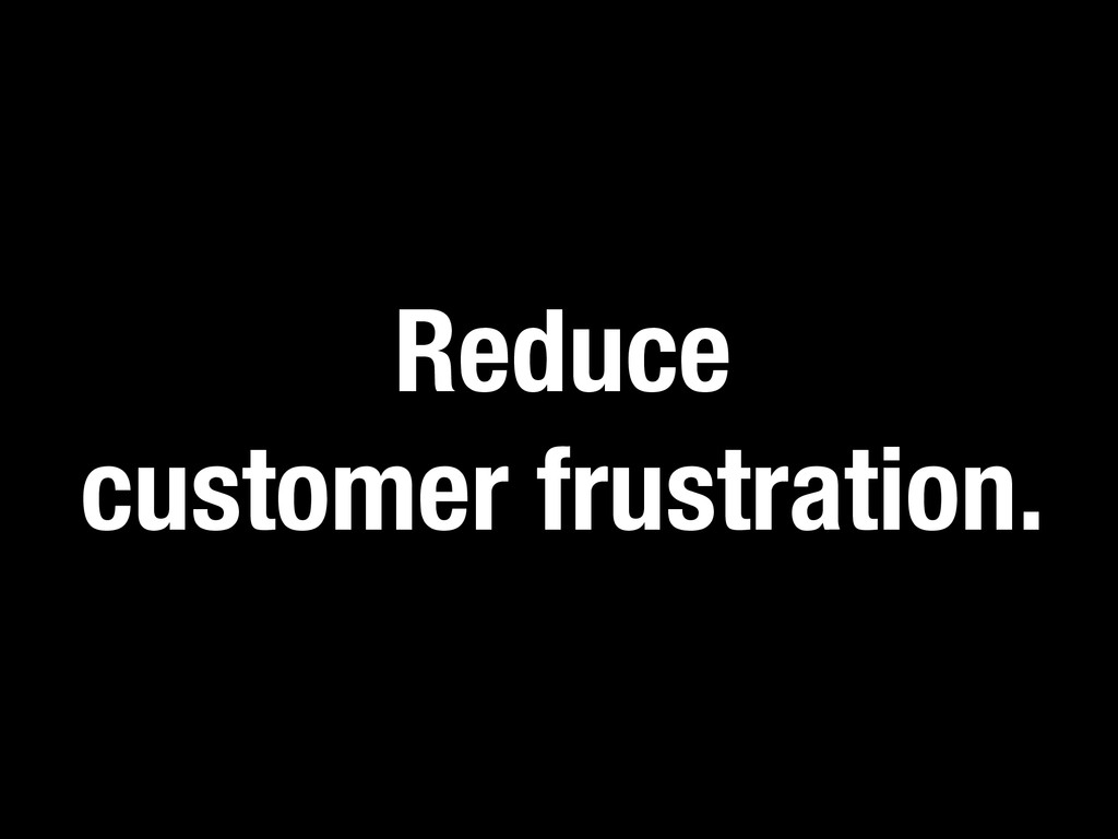 Reduce customer frustration.