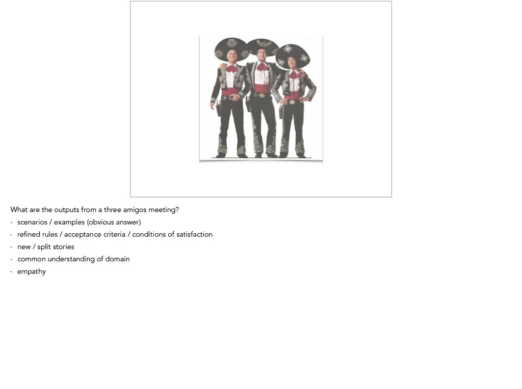 What are the outputs from a three amigos meetin...