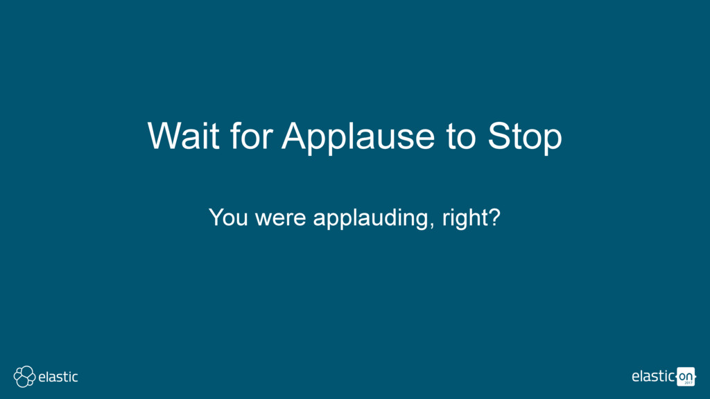 Wait for Applause to Stop You were applauding, ...