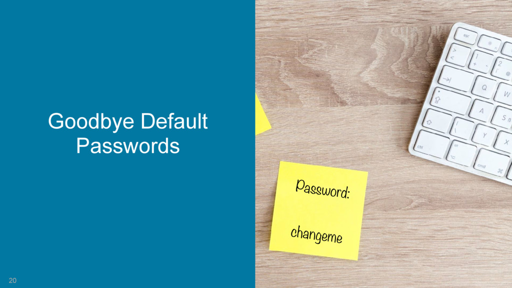 20 Password: changeme Goodbye Default Passwords