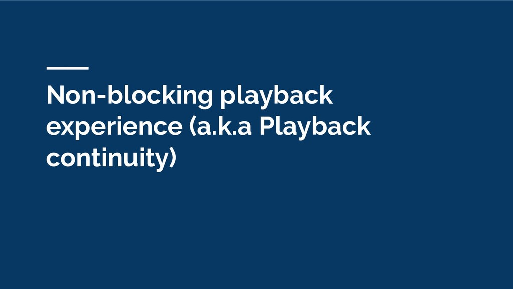 Non-blocking playback experience (a.k.a Playbac...