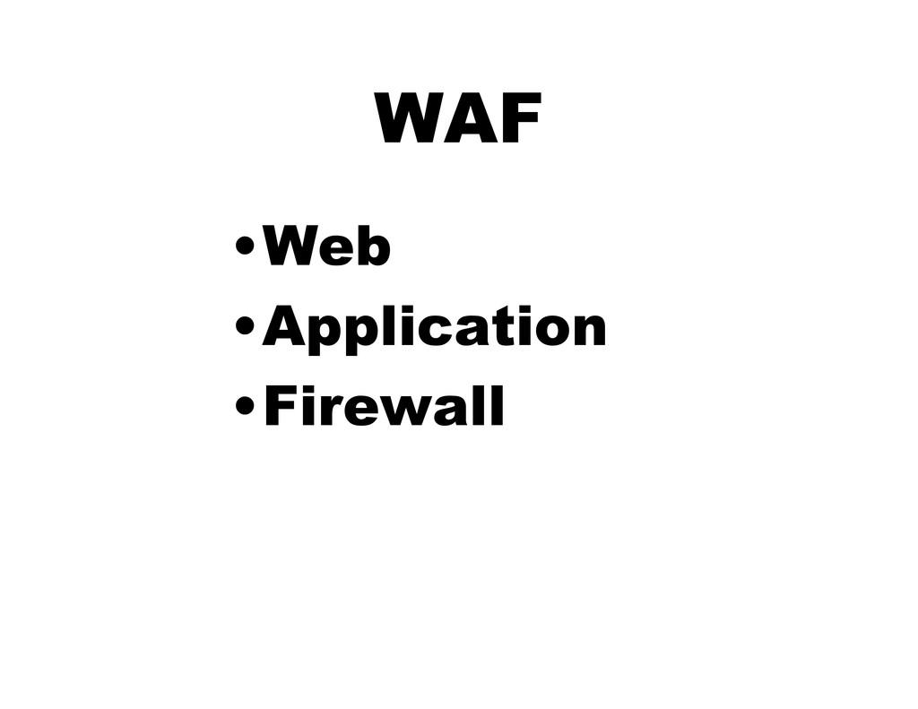 WAF •Web •Application •Firewall