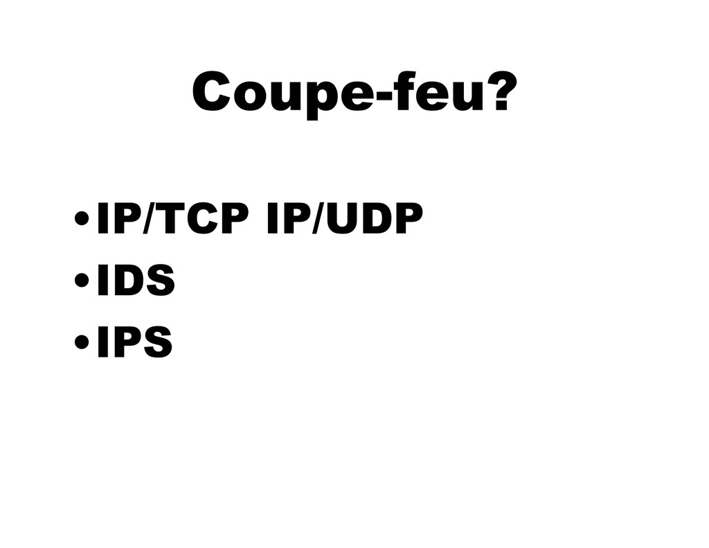 Coupe-feu? •IP/TCP IP/UDP •IDS •IPS
