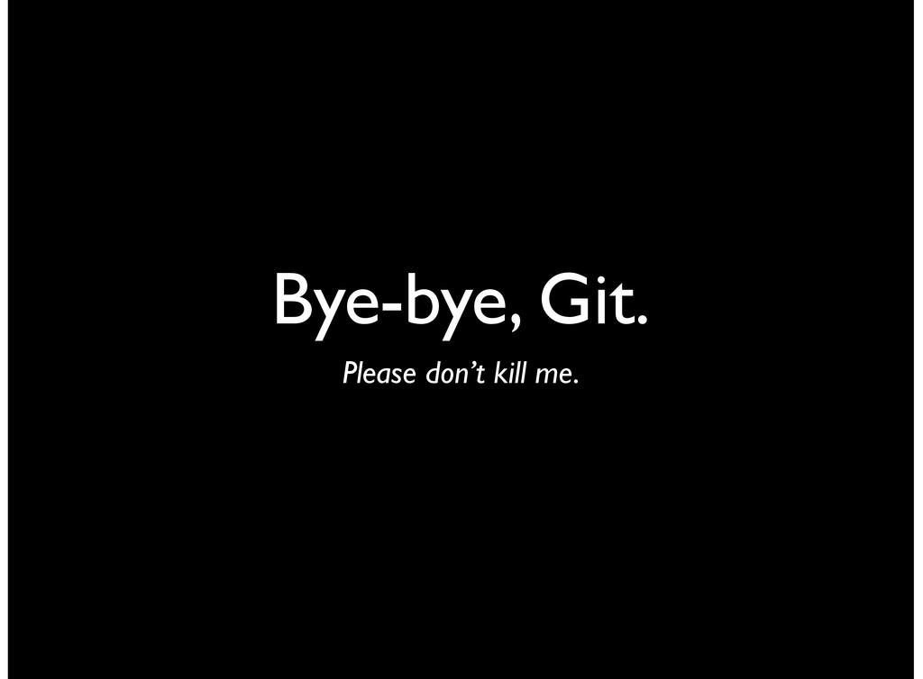 Bye-bye, Git. Please don't kill me.