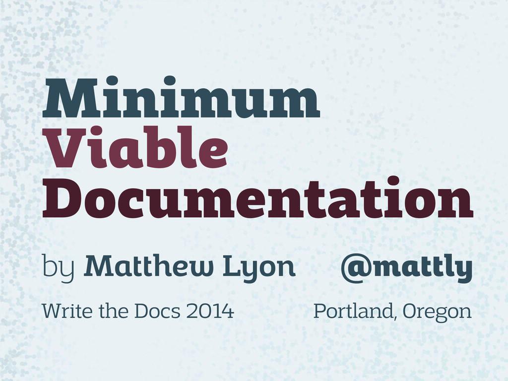 Minimum Viable Documentation by Matthew Lyon @m...