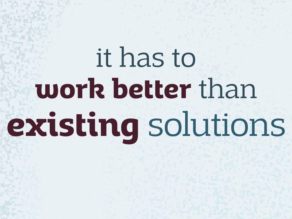 it has to  work better than existing solutions