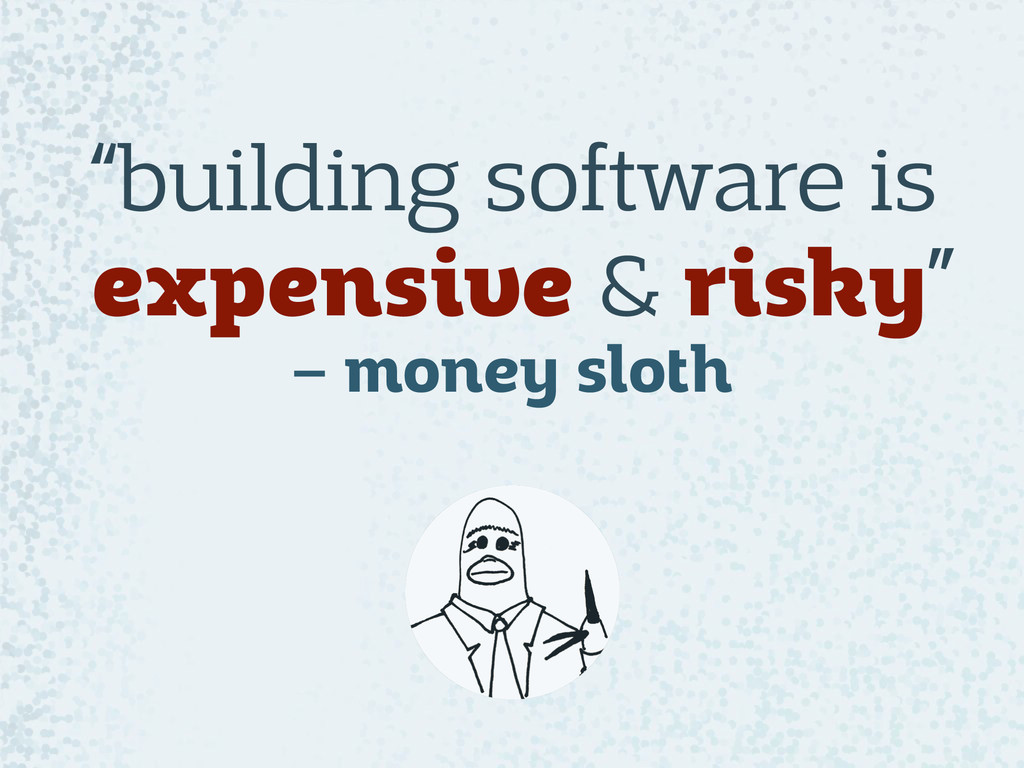 """""""building software is expensive & risky"""" – mon..."""