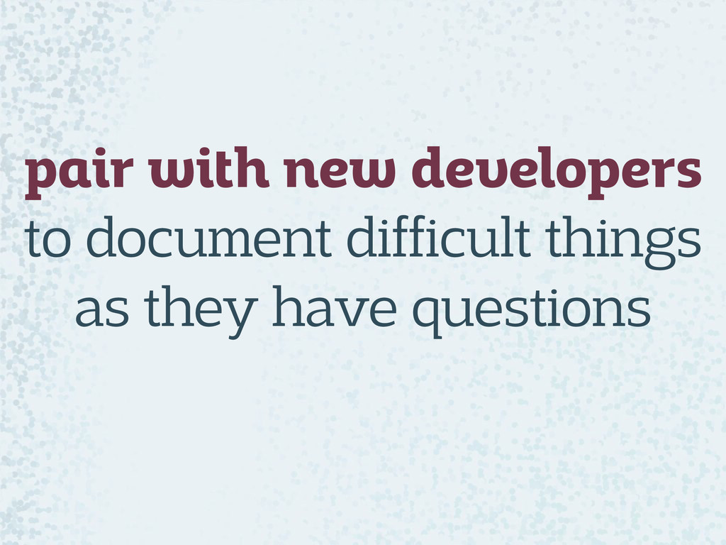pair with new developers to document difficult...