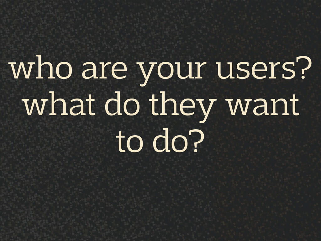 who are your users? what do they want  to do?