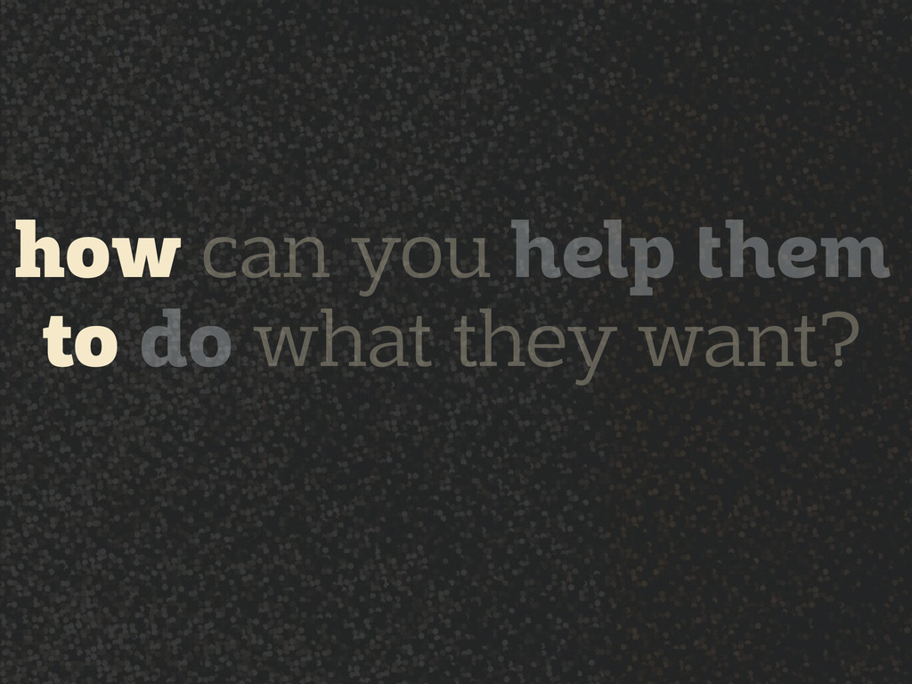 how can you help them to do what they want?