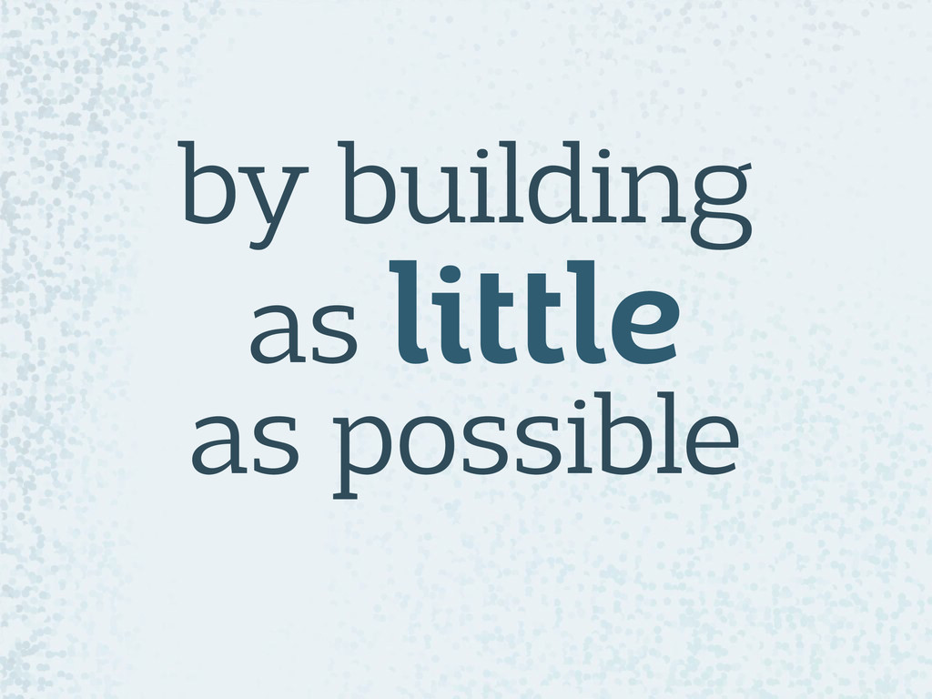by building  as little  as possible
