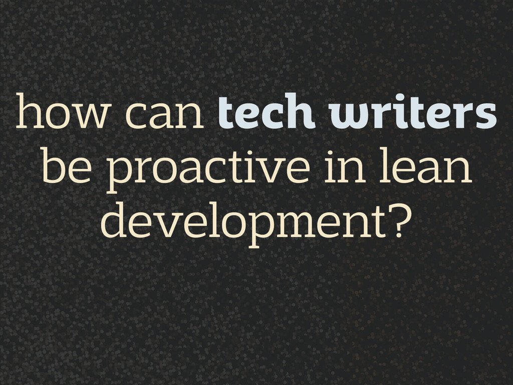 how can tech writers be proactive in lean deve...