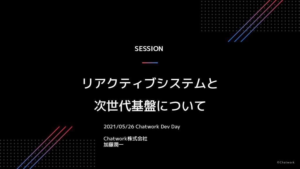 SESSION リアクティブシステムと 次世代基盤について 2021/05/26 Chatwo...