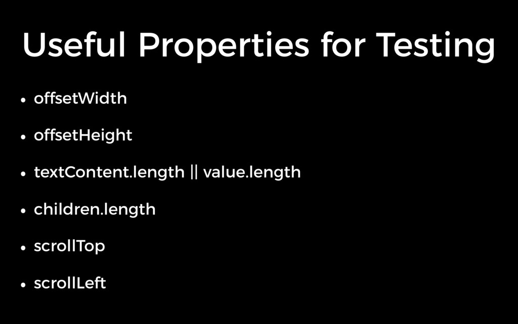 Useful Properties for Testing • offsetWidth • o...