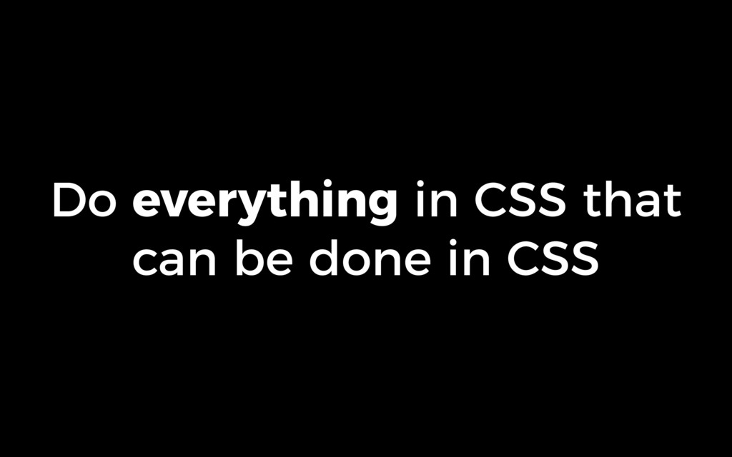 Do everything in CSS that can be done in CSS