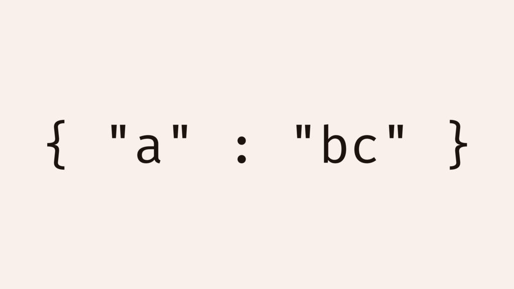 """{ """"a"""" : """"bc"""" }"""