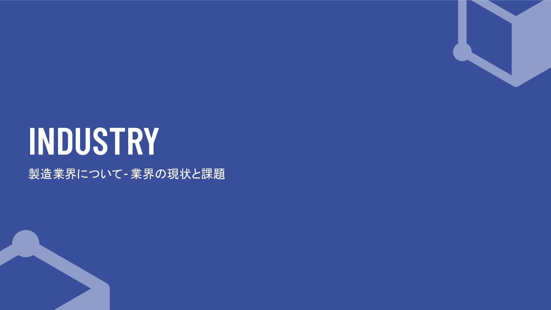 INDUSTRY 製造業界について - 業界の現状と課題