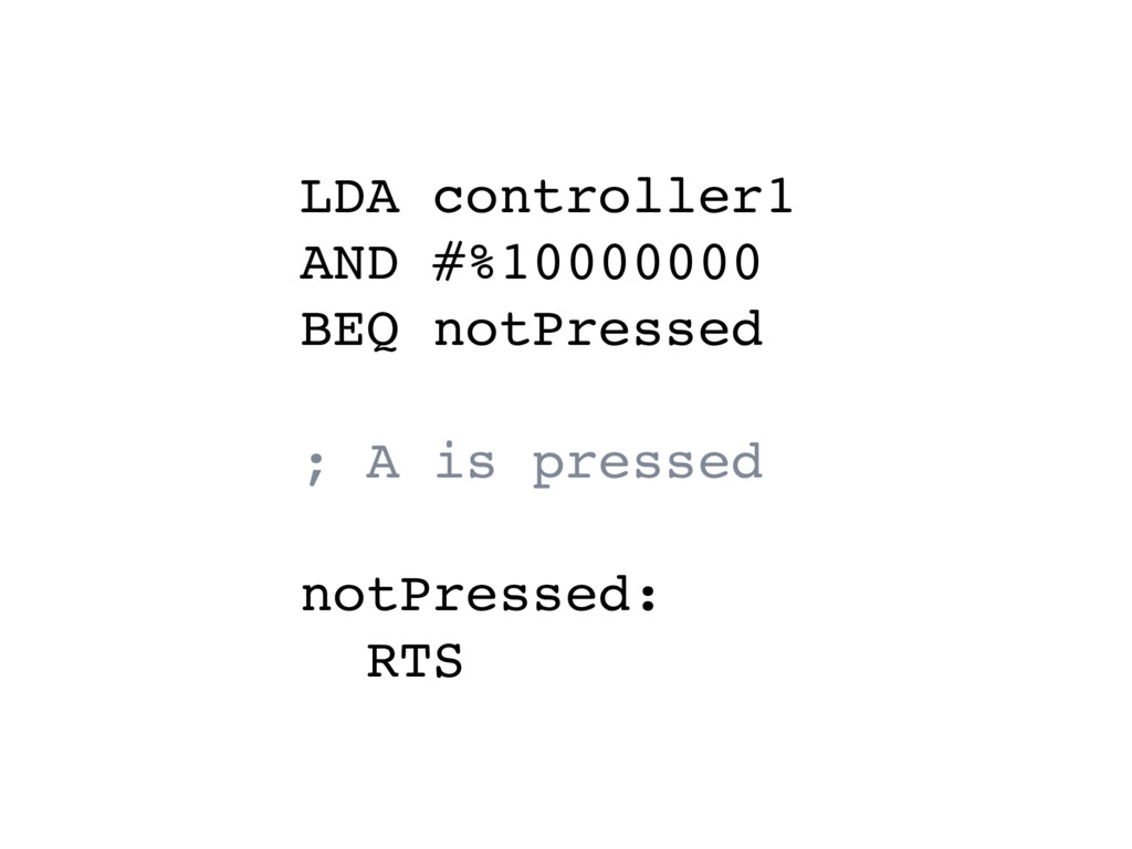 LDA controller1 AND #%10000000 BEQ notPressed ...