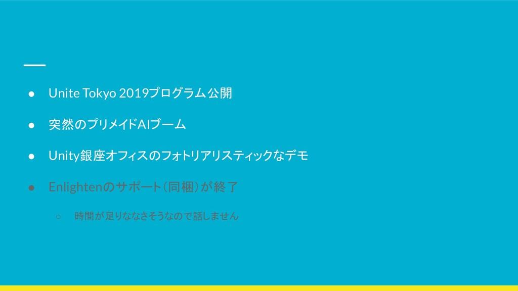 ● Unite Tokyo 2019プログラム公開 ● 突然のプリメイドAIブーム ● Uni...