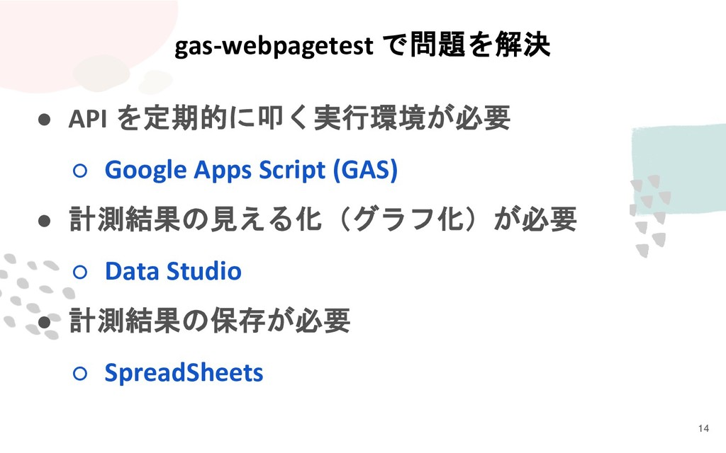 gas-webpagetest で問題を解決 ● API を定期的に叩く実行環境が必要 ○ G...