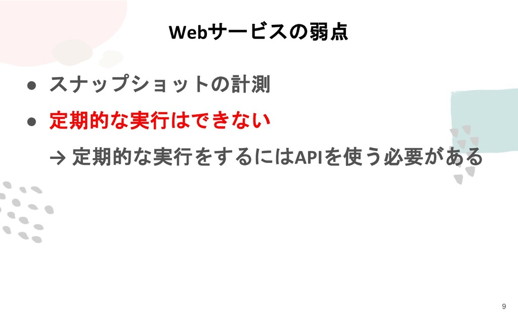 Webサービスの弱点 ● スナップショットの計測 ● 定期的な実行はできない → 定期的な実行...
