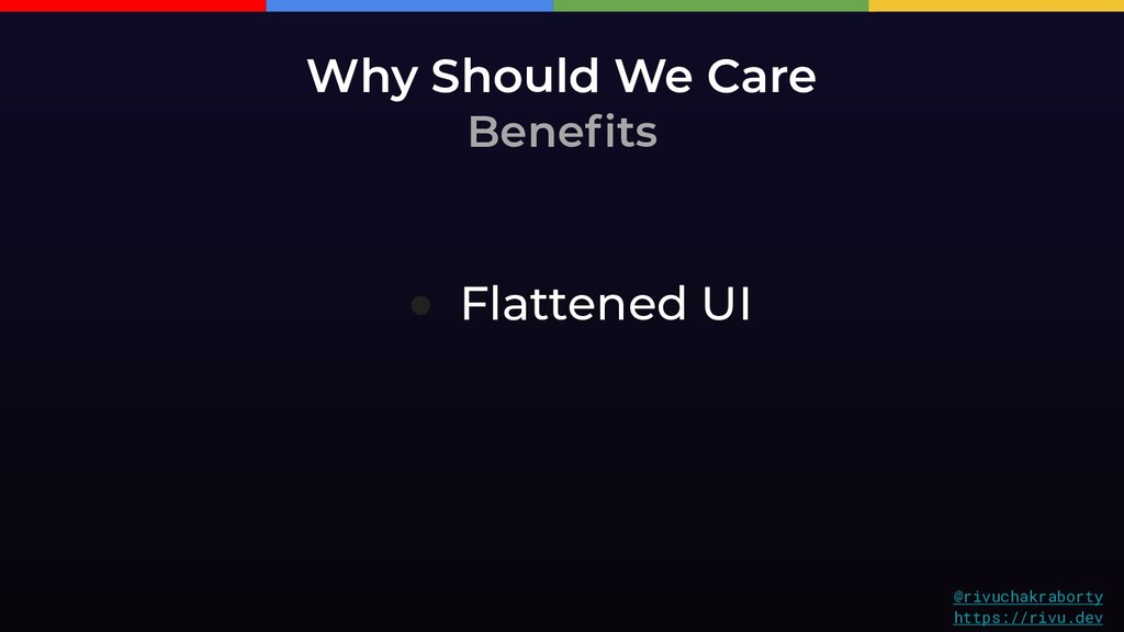 Why Should We Care Benefits ● Flattened UI @riv...