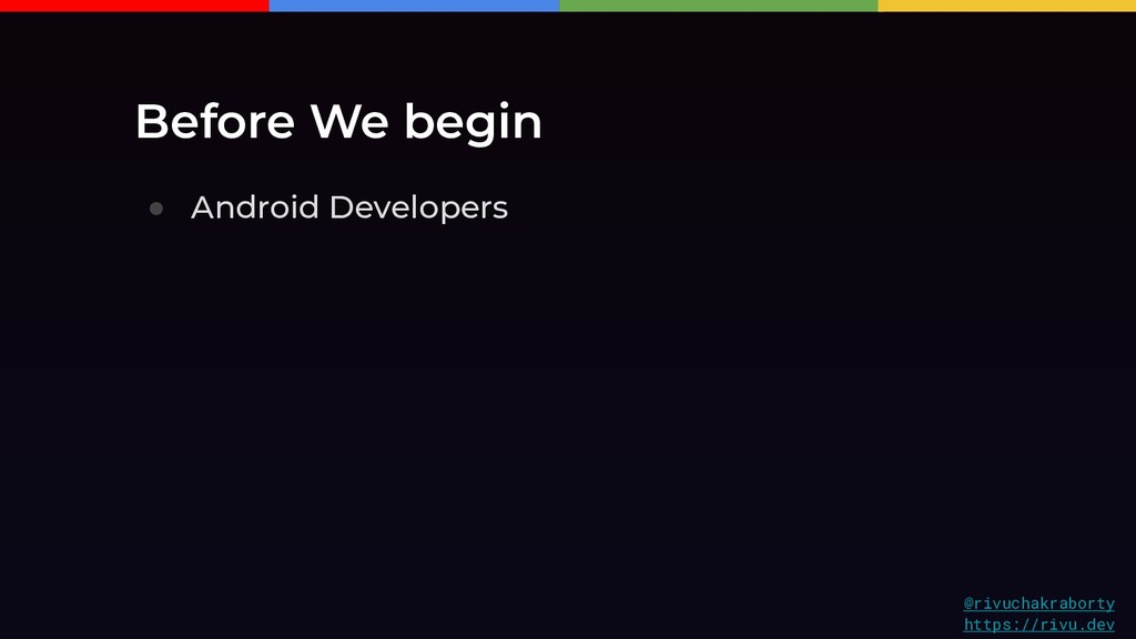 Before We begin ● Android Developers @rivuchakr...