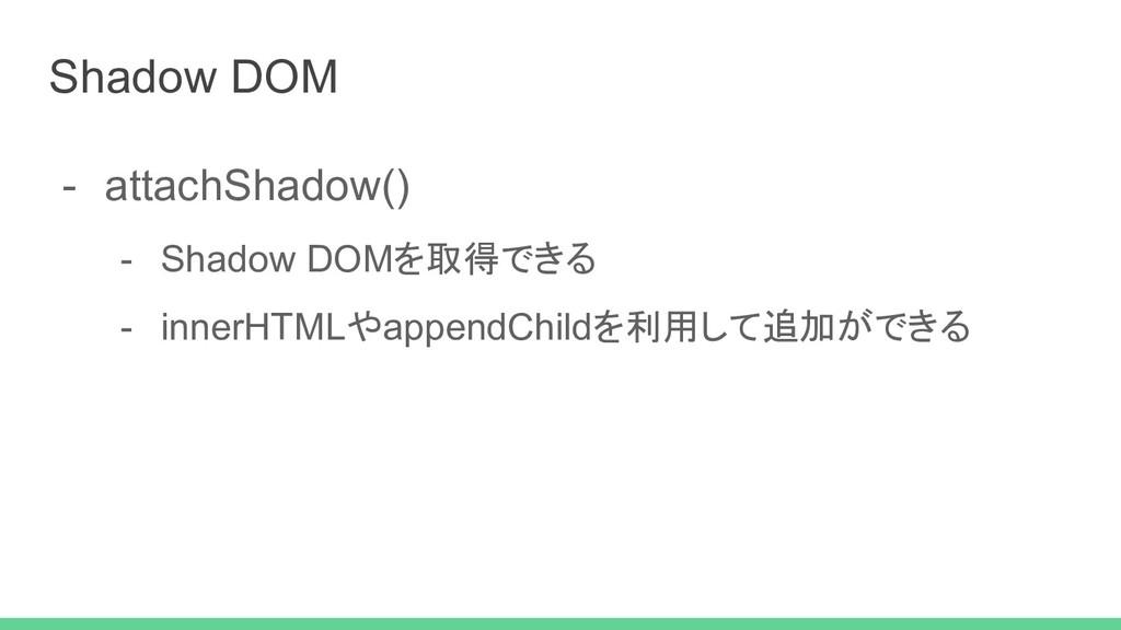 - attachShadow() - Shadow DOMを取得できる - innerHTML...