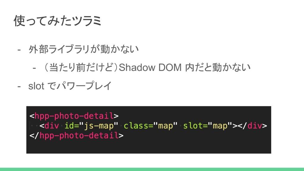 - 外部ライブラリが動かない - (当たり前だけど)Shadow DOM 内だと動かない - ...