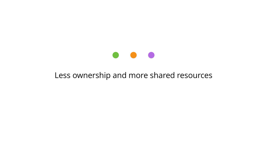 Less ownership and more shared resources