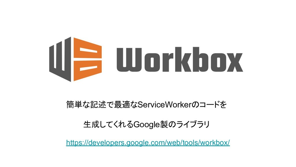 簡単な記述で最適なServiceWorkerのコードを 生成してくれるGoogle製のライブラ...