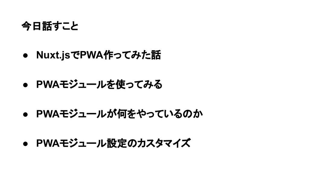 今日話すこと ● Nuxt.jsでPWA作ってみた話 ● PWAモジュールを使ってみる ● P...