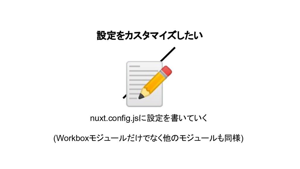 設定をカスタマイズしたい nuxt.config.jsに設定を書いていく (Workboxモジ...