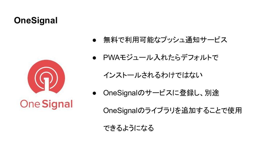 OneSignal ● 無料で利用可能なプッシュ通知サービス ● PWAモジュール入れたらデフ...