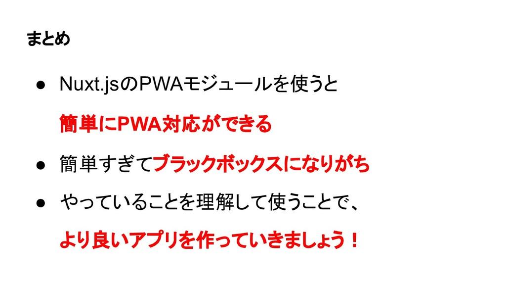 まとめ ● Nuxt.jsのPWAモジュールを使うと 簡単にPWA対応ができる ● 簡単すぎて...