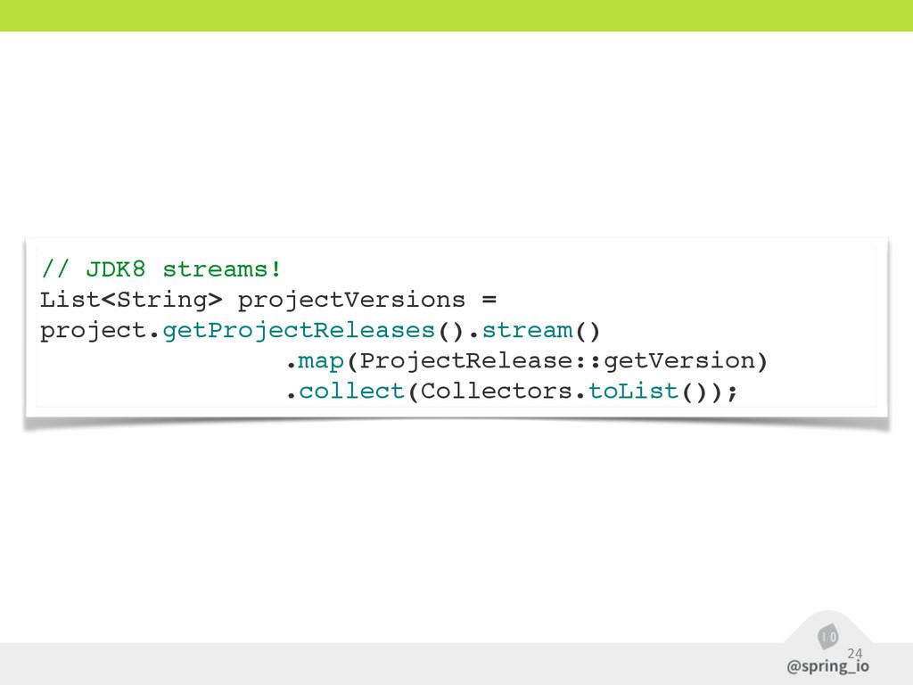 24 // JDK8 streams! List<String> projectVersion...