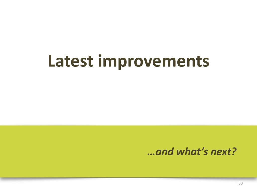 Latest improvements 33 …and what's nex...