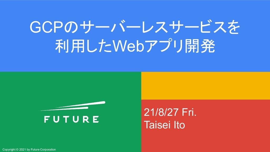21/8/27 Fri. Taisei Ito GCPのサーバーレスサービスを 利用したWeb...