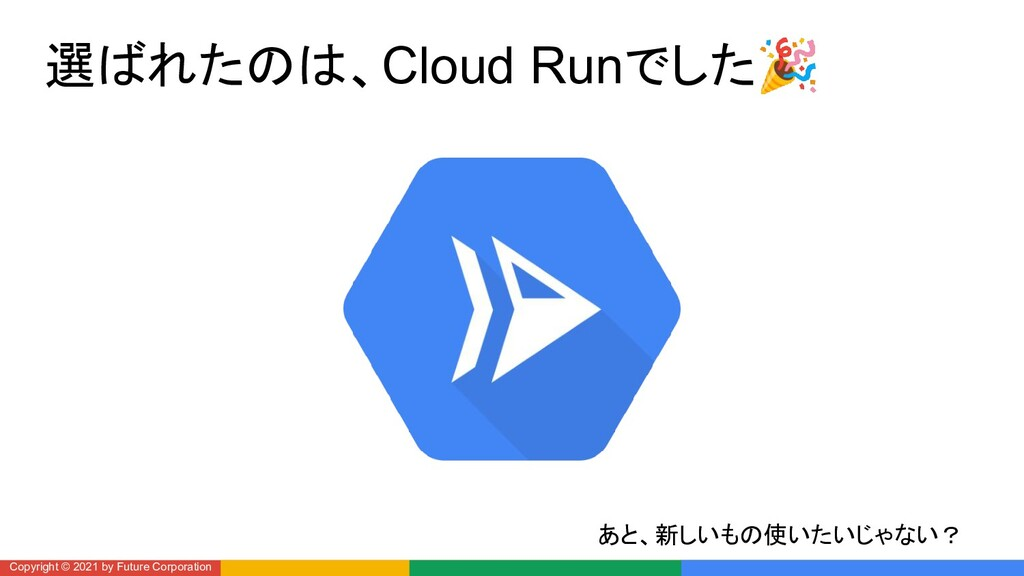 選ばれたのは、Cloud Runでした🎉 Copyright © 2021 by Future...