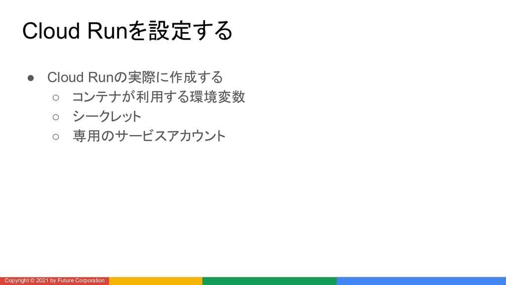 Cloud Runを設定する ● Cloud Runの実際に作成する ○ コンテナが利用する環...