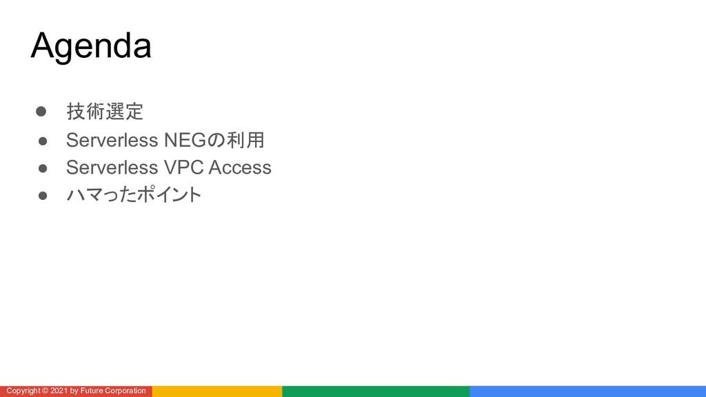 Agenda ● 技術選定 ● Serverless NEGの利用 ● Serverless ...