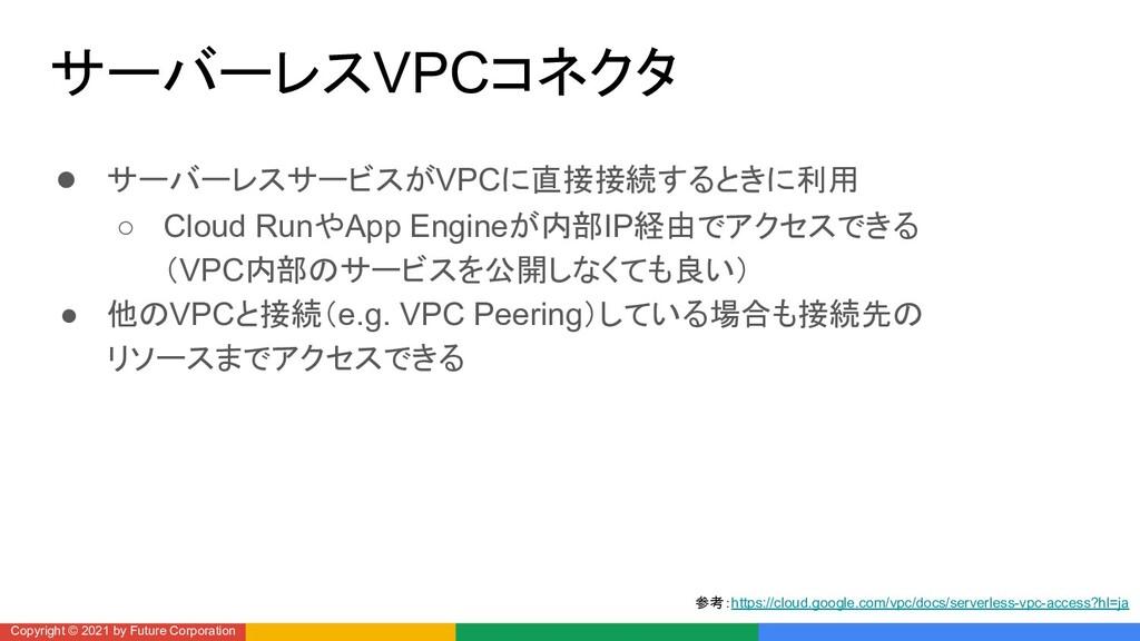 サーバーレスVPCコネクタ ● サーバーレスサービスがVPCに直接接続するときに利用 ○ Cl...